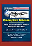 Preemptive Defense: Allied Air Power Versus Hitler's V-Weapons 1943-1945 - U.S. Army Air Forces in World War II, V-2, Hitler and von Braun's Vengeance Weapons, Attacks on London, Operation Crossbow