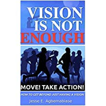Vision Is Not Enough - Move! Take Action!: How To Get Beyond Just Having A Vision (English Edition)