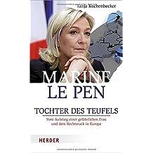 Marine Le Pen: Tochter des Teufels. Vom Aufstieg einer gefährlichen Frau und dem Rechtsruck in Europa