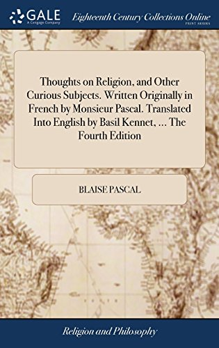 Thoughts on Religion, and Other Curious Subjects. Written Originally in French by Monsieur Pascal. Translated Into English by Basil Kennet, ... the Fourth Edition