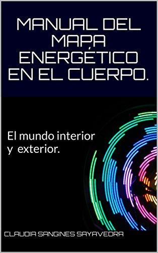 MANUAL DEL MAPA ENERGÉTICO EN EL CUERPO: El Mundo interior y exterior. (CHAKRAS Y MANDALAS nº 1) por CLAUDIA SANGINES SAYAVEDRA
