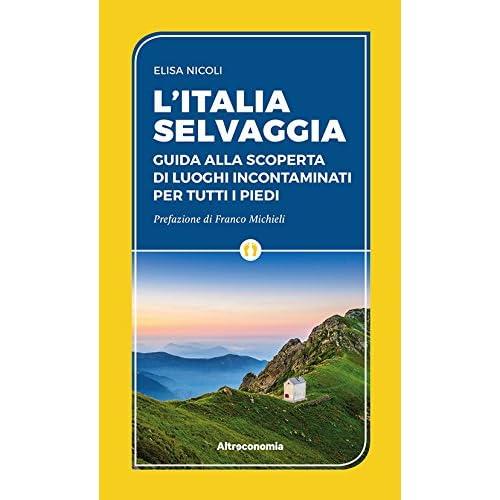 L'italia Selvaggia. Guida Alla Scoperta Di Luoghi Incontaminati Per Tutti I Piedi