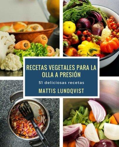 Recetas vegetales para la olla a presión: 51 deliciosas recetas