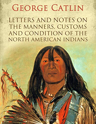 Letters and Notes on the Manners, Customs and Condition of the North American Indians (English Edition)