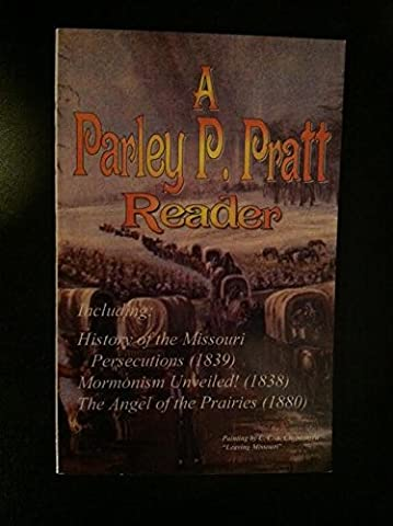 A Parley P. Pratt Reader: Including History of the late persecution inflicted by the state of Missouri upon the Mormons (1839), Mormonism unveiled!, The angel of the prairies (1880)