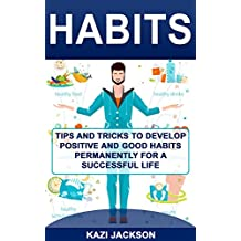 Habits: Tips and Tricks to Develop Positive and Good Habits permanently for a Successful Life (English Edition)