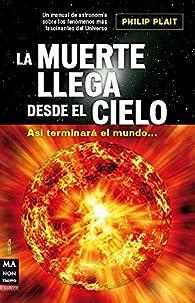 Muerte llega desde el cielo, la: Así terminará el mundo... par Philip Plait