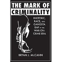 The Mark of Criminality: Rhetoric, Race, and Gangsta Rap in the War-on-Crime Era (Albma Rhetoric Cult & Soc Crit)