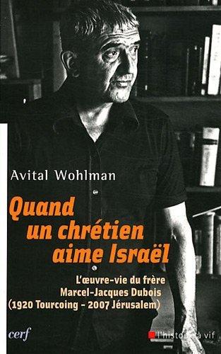 Quand un chrétien aime Israël : L'oeuvre-vie du frère Marcel-Jacques Dubois (1920 Tourcoing - 2007 Jérusalem)