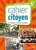 Education civique 6e : Le cahier du citoyen : le collégien, l'enfant, l'habitant