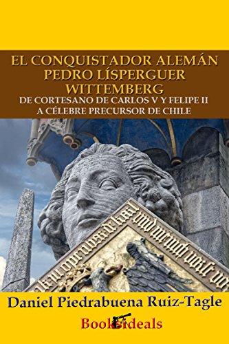 Descargar Libro El conquistador alemán Pedro Lísperguer Wittemberg: De cortesano de Carlos V y Felipe II a célebre precursor de Chile (Los protegidos del César nº 1) de Daniel Piedrabuena Ruiz-Tagle