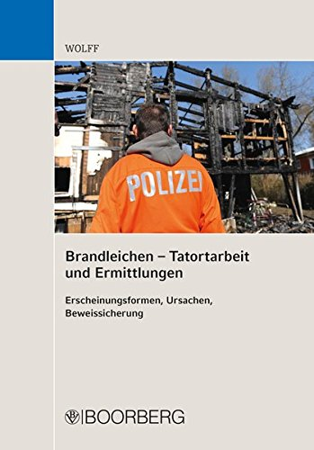 Brandleichen - Tatortarbeit und Ermittlungen: Erscheinungsformen, Ursachen, Beweissicherung