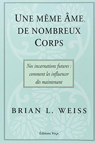 Une même âme, de nombreux corps : Nos incarnations futures : comment les influencer dès maintenant par Brian-L Weiss