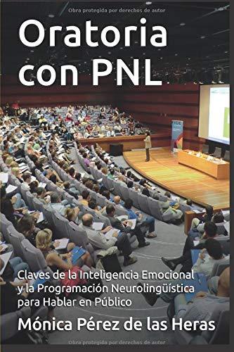 Oratoria con PNL: Aplicación de la Inteligencia Emocional y la Programación Neurolingüística para Oradores (PNL para Profesionales) por Mónica Pérez de las Heras