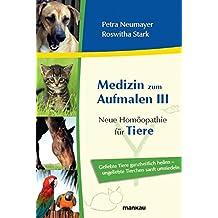 Medizin zum Aufmalen III: Neue Homöopathie für Tiere. Geliebte Tiere ganzheitlich heilen - ungeliebte Tierchen sanft umsiedeln