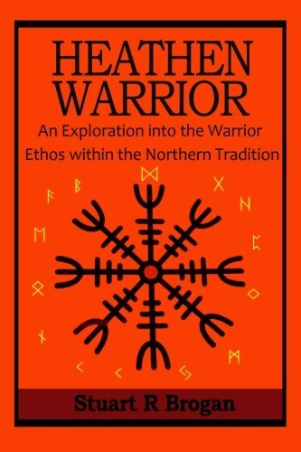 Heathen Warrior: An Exploratinon into the Warrior ethos within the Northern Tradtion by Stuart R Brogan (2015-03-13)
