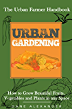 Urban Gardening: The Urban Farmer Handbook - How to Grow Beautiful Fruits, Vegetables, and Plants in Any Space (Garden Design - Learn to Grow a Garden ... Tops, Balcony, and more) (English Edition)