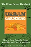 Urban Gardening: The Urban Farmer Handbook - How to Grow Beautiful Fruits, Vegetables, and Plants in Any Space (Garden Design - Learn to Grow a Garden ... Small Yard, Roof Tops, Balcony, and more)