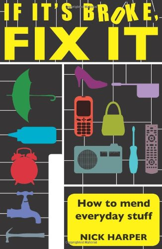 If It's Broke, Fix It: How To Mend Everyday Stuff: How to Mend Everyday Stuff That People Tell You Can't Be Mended por Nick Harper