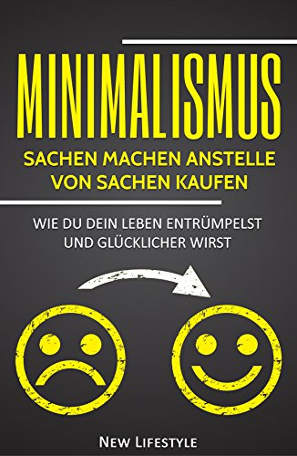 Minimalismus: Sachen machen anstelle Sachen kaufen: Wie Du dein Leben aufräumst und glücklicher wirst (Geld sparen, Glücklich sein, Stress bewältigen, ... mehr Glück, minimalismus leben 1)