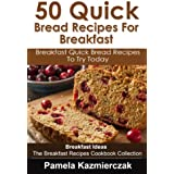 50 Quick Bread Recipes For Breakfast – Breakfast Quick Bread Recipes To Try Today (Breakfast Ideas - The Breakfast Recipes Cookbook Collection 7) (English Edition)