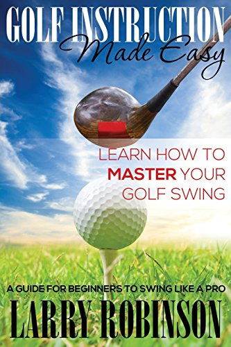 Golf Instruction Made Easy: Learn How to Master Your Golf Swing: A Guide for Beginners to Swing Like a Pro por Larry Robinson