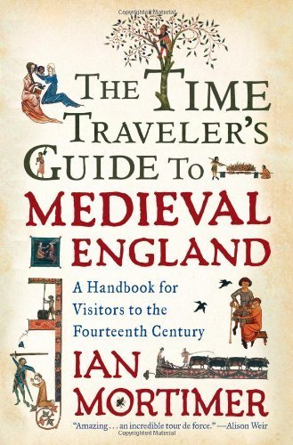 The Time Traveler's Guide to Medieval England: A Handbook for Visitors to the Fourteenth Century by Mortimer, Ian (2009) Hardcover