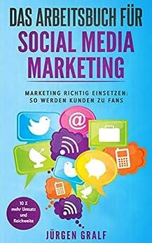Das Arbeitsbuch für Social Media Marketing: Marketing richtig einsetzen: So werden Kunden zu Fans