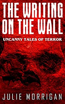 The Writing on the Wall: Uncanny Tales of Terror by [Morrigan, Julie]