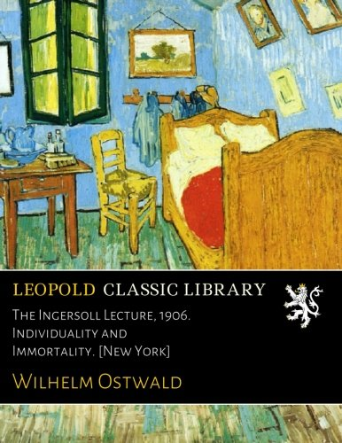 The Ingersoll Lecture, 1906. Individuality and Immortality. [New York] por Wilhelm Ostwald