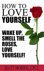 Love yourself: How To Love Yourself: Wake Up, Smell The Roses, Love Yourself! (Love yourself, Love yourself like your life depends on it, how to Love yourself, ... life, Self Love Book 1) (English Edition)