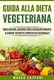 GUIDA ALLA DIETA VEGETARIANA: Come iniziare, quando e cosa mangiare durante il giorno. 10 RICETTE SEMPLICI ed ECCEZIONALI!