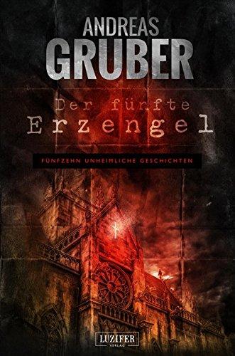 DER FÜNFTE ERZENGEL: Erzählband - 15 erschreckende Geschichten, von Horror bis Phantastik (Andreas Gruber Erzählbände)