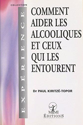 Comment aider les alcooliques et ceux qui les entourent (Expérience) par Paul Kiritzé-Topor