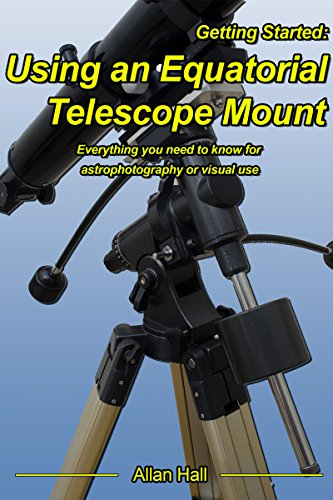 Getting Started: Using an Equatorial Telescope Mount: Everything you need to know for astrophotography or visual use. (English Edition)