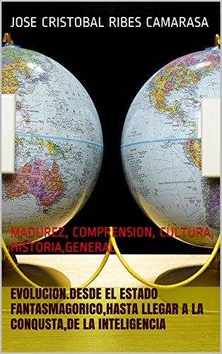 EVOLUCION.Desde el Estado Fantasmagorico,hasta llegar a la Conqusta,DE LA INTELIGENCIA: MADUREZ, COMPRENSION, CULTURA, HISTORIA,GENERAL por JOSE CRISTOBAL RIBES CAMARASA