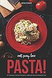 Eat, Pray, Love Pasta!: 40 Tempting Trattoria Recipes to Celebrate National Spaghetti Day