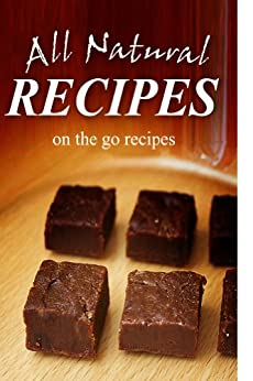All Natural Recipes - On-the-Go Recipes: All natural, Raw, Diabetic Friendly, Low Carb and Sugar Free Nutrition (English Edition) von [ALL NATURAL RECIPES]