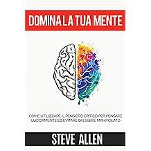 Domina la tua mente – Come utilizzare il pensiero critico, lo scetticismo e la logica per pensare lucidamente ed evitare di essere manipolato