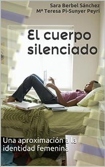 El cuerpo silenciado: Una aproximación a la identidad femenina de [Sánchez, Sara Berbel, Maria Teresa Pi-Sunyer Peyrí]