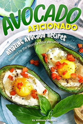 Avocado Aficionado: Amazing Avocado Recipes - Inspired by the World\'s Most Versatile Superfood