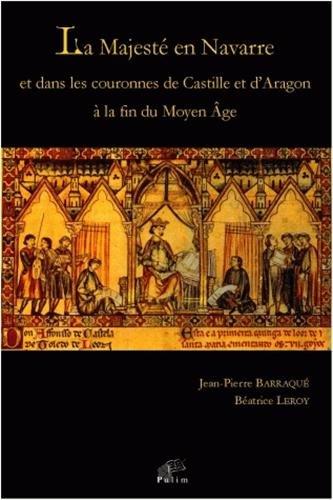 La Majesté en Navarre et dans les couronnes de Castille et d'Aragon à la fin du Moyen Age par Jean-Pierre Barraqué