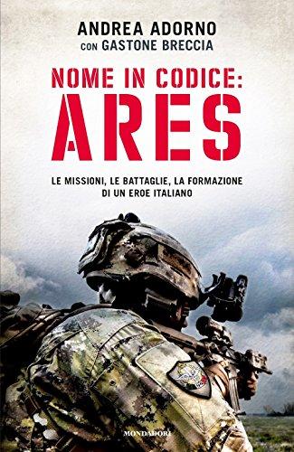 Nome in codice: Ares. Le missioni, le battaglie, la formazione di un eroe italiano