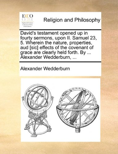 David's testament opened up in fourty sermons, upon II. Samuel 23, 5. Wherein the nature, properties, aud [sic] effects of the covenant of grace are ... held forth. By ... Alexander Wedderburn, ...