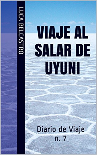 VIAJE AL SALAR DE UYUNI: Diario de Viaje n. 7 (Diarios de Viaje de Luca Belcastro) por Luca Belcastro