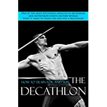 How To Train For And Win The Decathlon: One of the most successful athletes in decathlon and heptathlon events history reveals what it takes to train for and win a Decathlon. (English Edition)