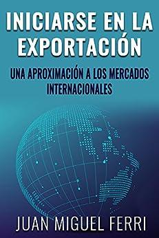 Iniciarse en la exportación: Una aproximación a los mercados internacionales de [Ferri Tomás, Juan Miguel]