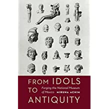 From Idols to Antiquity: Forging the National Museum of Mexico (The Mexican Experience)