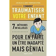 Comment traumatiser votre enfant : 7 méthodes infaillibles pour en faire un être inadapté mais génial by Jen Bilik (2013-11-07)