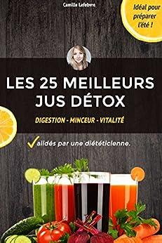 Les 25 Meilleurs Jus Detox et Minceur - sélectionnés par une DIÉTÉTICIENNE: Maigrir, se détoxifier et améliorer sa santé. par [Lefebvre, Camille]